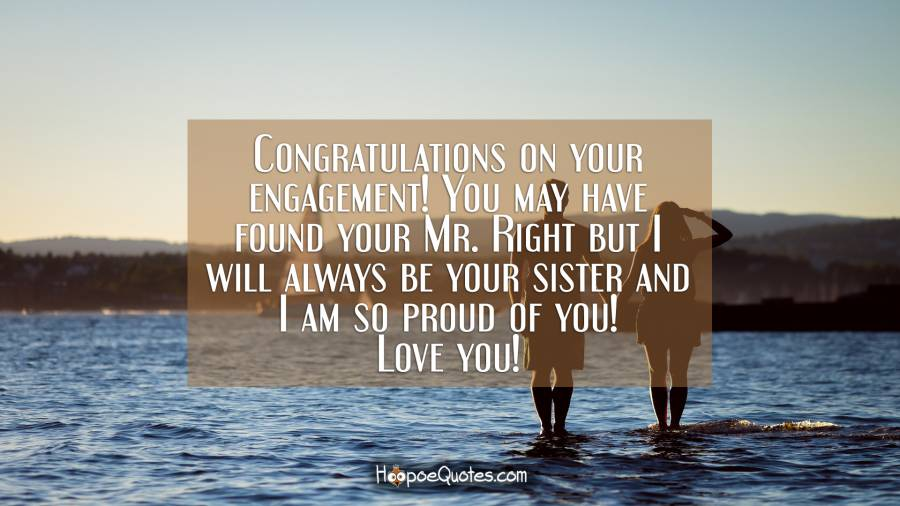 Congratulations on your engagement! You may have found your Mr. Right but I will always be your sister and I am so proud of you! Love you! Engagement Quotes