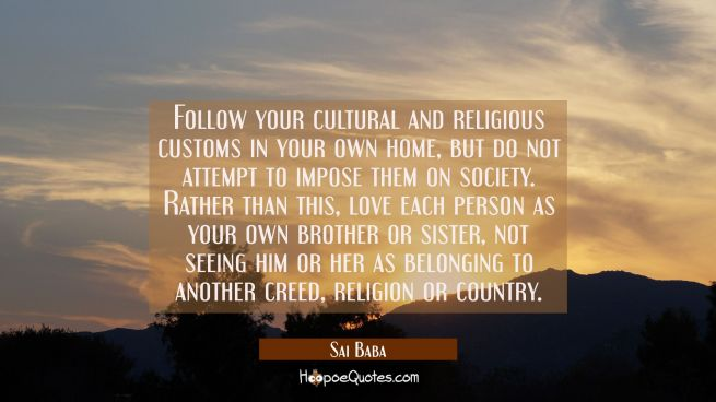 Follow your cultural and religious customs in your own home but do not attempt to impose them on so