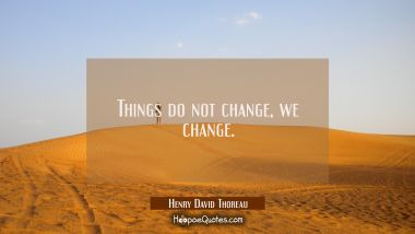 Things do not change, we change. Henry David Thoreau Quotes