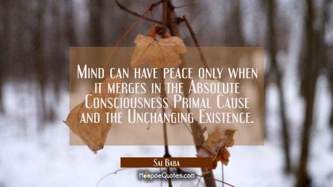 Mind can have peace only when it merges in the Absolute Consciousness Primal Cause and the Unchangi