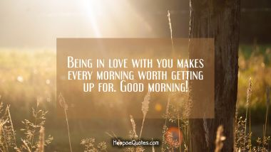 Being in love with you makes every morning worth getting up for. Good morning! Good Morning Quotes