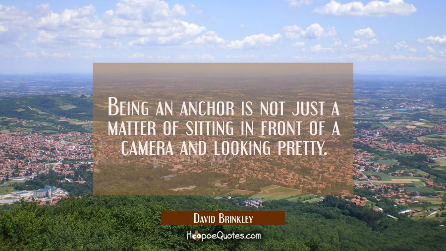 Being an anchor is not just a matter of sitting in front of a camera and looking pretty. David Brinkley Quotes