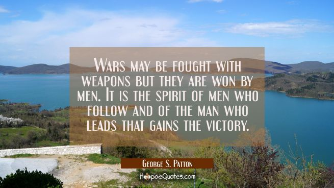 Wars may be fought with weapons but they are won by men. It is the spirit of men who follow and of