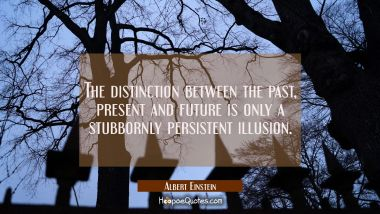 The distinction between the past present and future is only a stubbornly persistent illusion. Albert Einstein Quotes