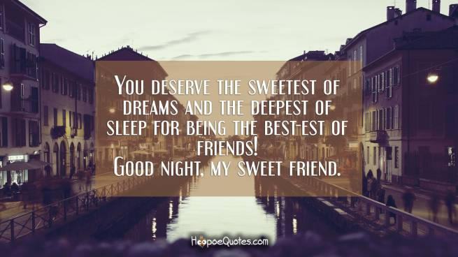 You deserve the sweetest of dreams and the deepest of sleep for being the best-est of friends! Good night, my sweet friend.
