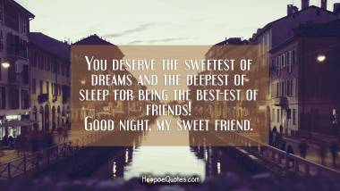 You deserve the sweetest of dreams and the deepest of sleep for being the best-est of friends! Good night, my sweet friend. Good Night Quotes