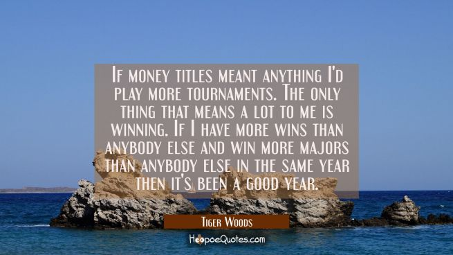 If money titles meant anything I'd play more tournaments. The only thing that means a lot to me is