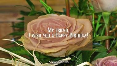 My friend, I wish you a Happy Birthday! Birthday Quotes