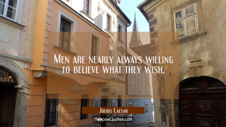 Men are nearly always willing to believe what they wish. Julius Caesar Quotes