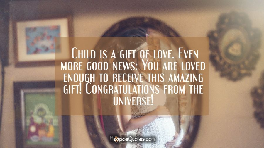 Child is a gift of love. Even more good news: You are loved enough to receive this amazing gift! Congratulations from the universe! Pregnancy Quotes