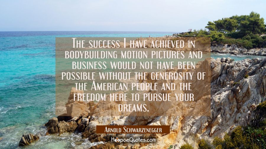 The success I have achieved in bodybuilding motion pictures and business would not have been possib Arnold Schwarzenegger Quotes