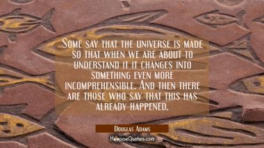 Some say that the universe is made so that when we are about to understand it it changes into somet