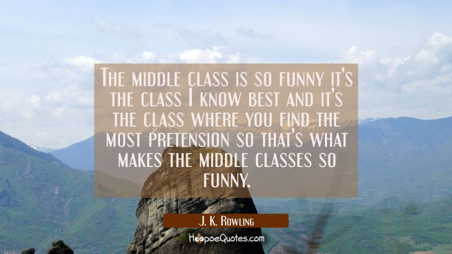 The middle class is so funny it's the class I know best and it's the class where you find the most