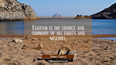 Egotism is the source and summary of all faults and miseries.