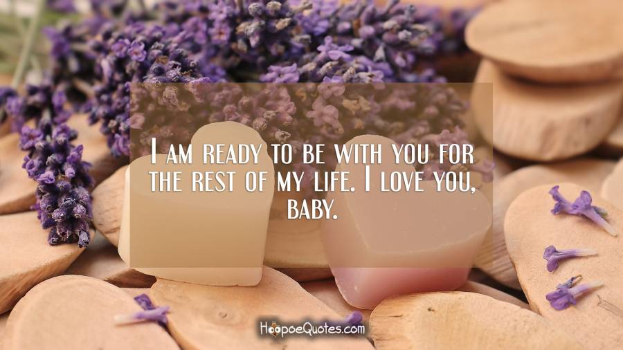 I am ready to be with you for the rest of my life. I love you, baby. I Love You Quotes