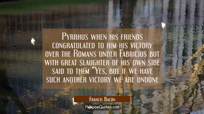 Pyrrhus when his friends congratulated to him his victory over the Romans under Fabricius but with