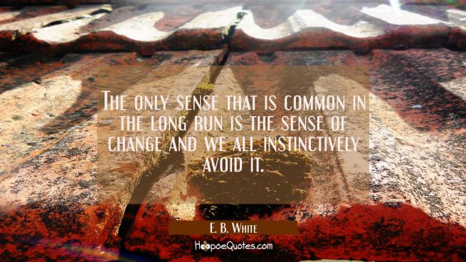 The only sense that is common in the long run is the sense of change and we all instinctively avoid