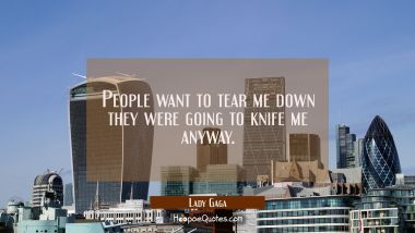 People want to tear me down they were going to knife me anyway.