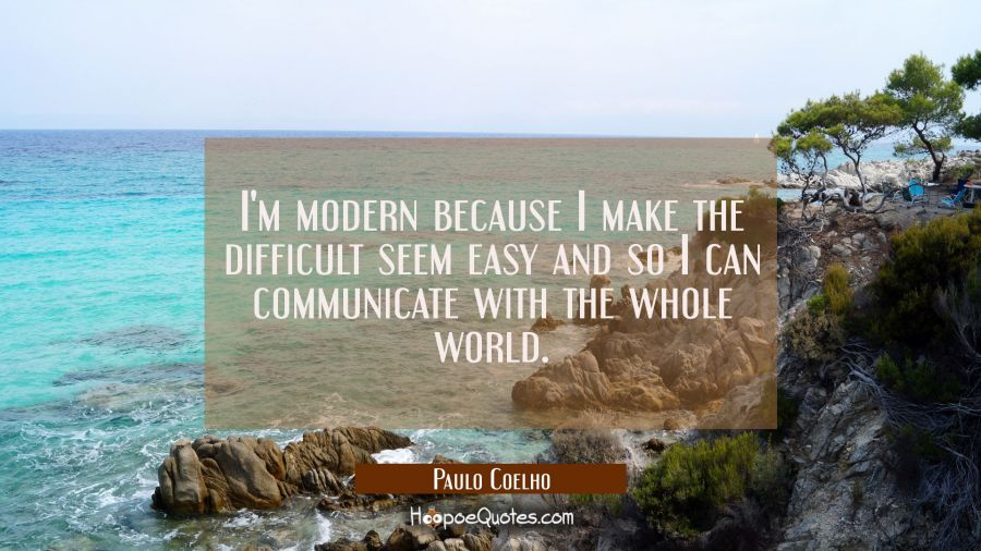 I'm modern because I make the difficult seem easy and so I can communicate with the whole world. Paulo Coelho Quotes