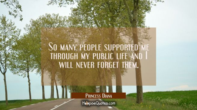 So many people supported me through my public life and I will never forget them.
