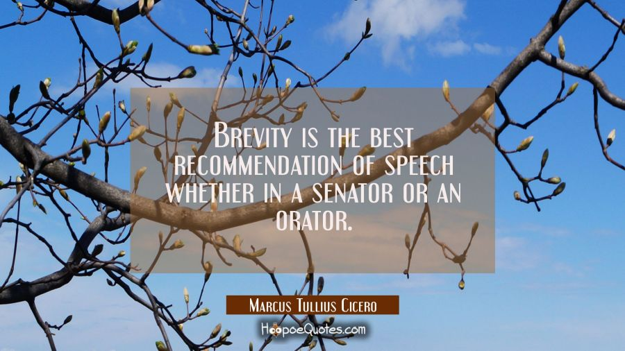 Brevity is the best recommendation of speech whether in a senator or an orator. Marcus Tullius Cicero Quotes