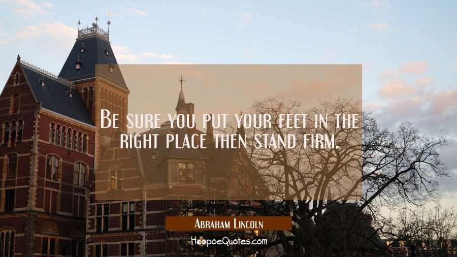 Be sure you put your feet in the right place then stand firm. Abraham Lincoln Quotes