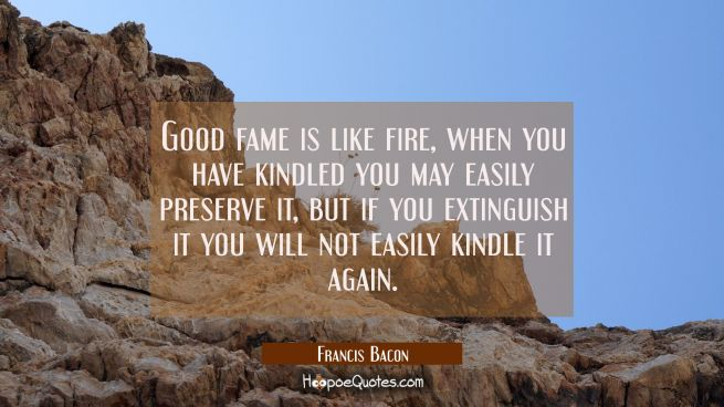 Good fame is like fire, when you have kindled you may easily preserve it, but if you extinguish it