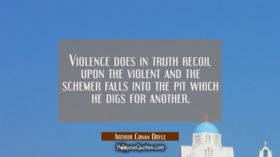 Violence does in truth recoil upon the violent and the schemer falls into the pit which he digs for Arthur Conan Doyle Quotes
