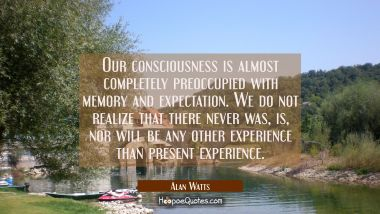 Our consciousness is almost completely preoccupied with memory and expectation. We do not realize that there never was, is, nor will be any other experience than present experience. Alan Watts Quotes