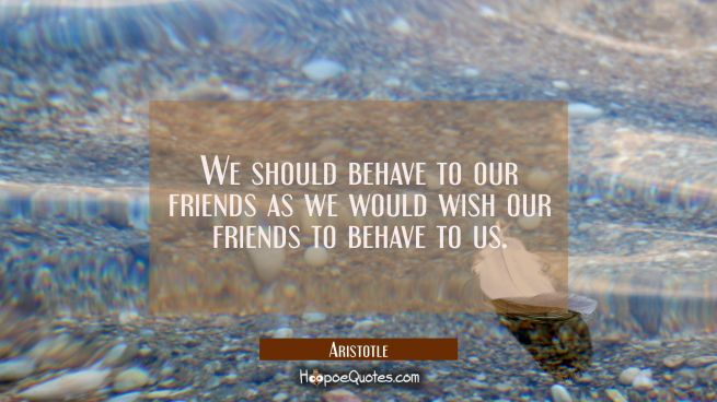 We should behave to our friends as we would wish our friends to behave to us