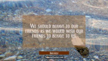 We should behave to our friends as we would wish our friends to behave to us Aristotle Quotes