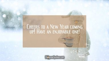 Cheers to a New Year coming up! Have an enjoyable one! New Year Quotes