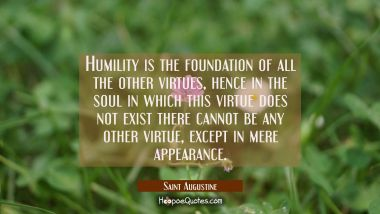 Humility is the foundation of all the other virtues hence in the soul in which this virtue does not Saint Augustine Quotes