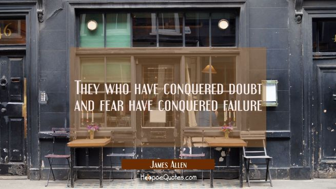 They who have conquered doubt and fear have conquered failure