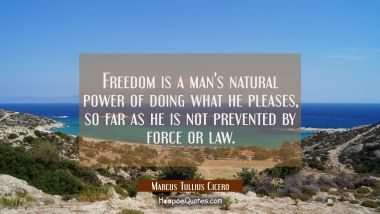 Freedom is a man's natural power of doing what he pleases so far as he is not prevented by force or