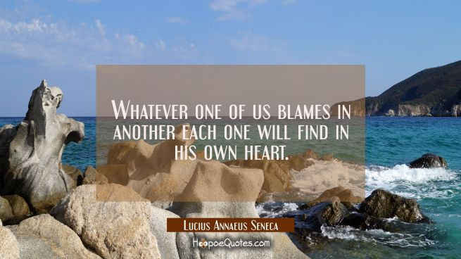 Whatever one of us blames in another each one will find in his own heart.