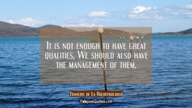 It is not enough to have great qualities, We should also have the management of them.