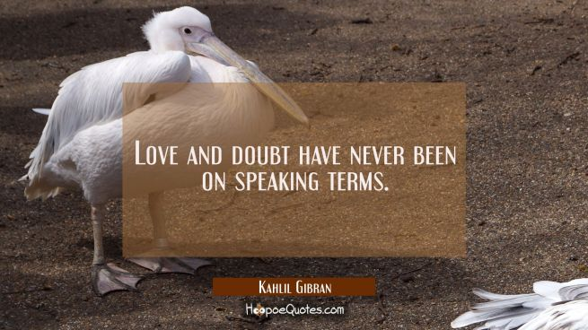 Love and doubt have never been on speaking terms.