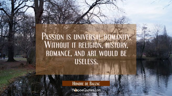 Passion is universal humanity. Without it religion history romance and art would be useless.