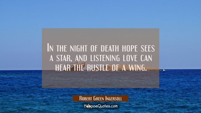 In the night of death hope sees a star and listening love can hear the rustle of a wing.