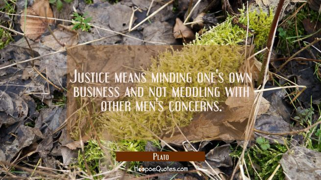 Justice means minding one's own business and not meddling with other men's concerns.