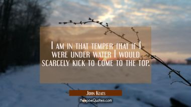 I am in that temper that if I were under water I would scarcely kick to come to the top. John Keats Quotes