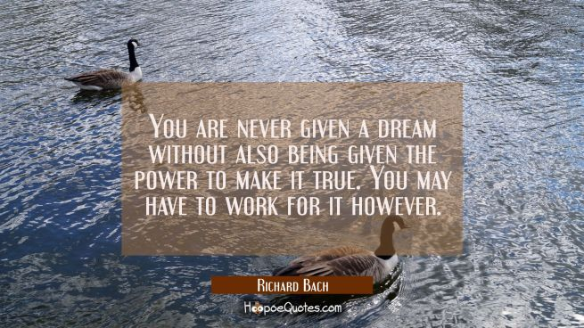 You are never given a dream without also being given the power to make it true. You may have to wor
