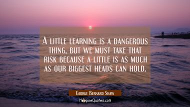 A little learning is a dangerous thing but we must take that risk because a little is as much as ou