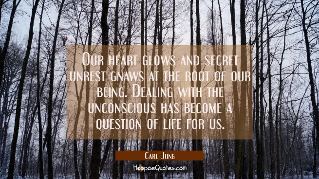 Our heart glows and secret unrest gnaws at the root of our being. Dealing with the unconscious has