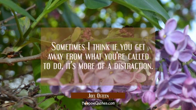 Sometimes I think if you get away from what you're called to do it's more of a distraction.