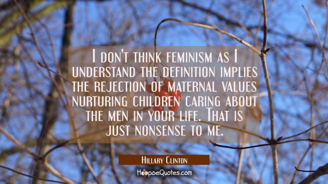 I don't think feminism as I understand the definition implies the rejection of maternal values nurt