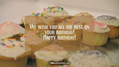 We wish you all the best on your birthday! Happy birthday! Quotes