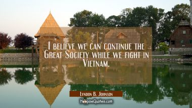I believe we can continue the Great Society while we fight in Vietnam.