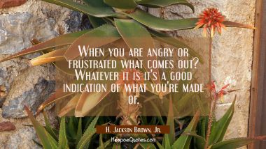 When you are angry or frustrated what comes out? Whatever it is it's a good indication of what you'